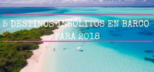 5 DESTINOS INSÓLITOS EN BARCO PARA 2018